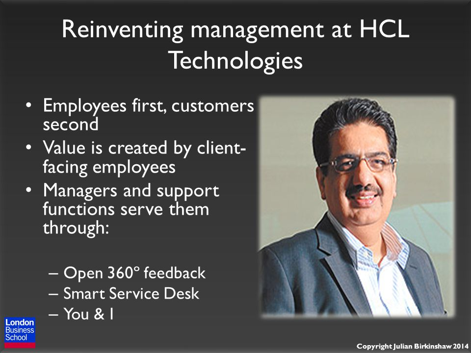 Copyright Julian Birkinshaw 2014 Reinventing management at HCL Technologies Employees first, customers second Value is created by client- facing employees Managers and support functions serve them through: – Open 360º feedback – Smart Service Desk – You & I