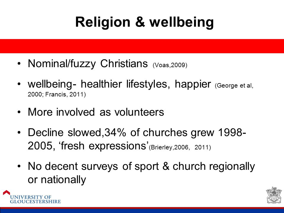 Religion & wellbeing Nominal/fuzzy Christians (Voas,2009) wellbeing- healthier lifestyles, happier (George et al, 2000; Francis, 2011) More involved a