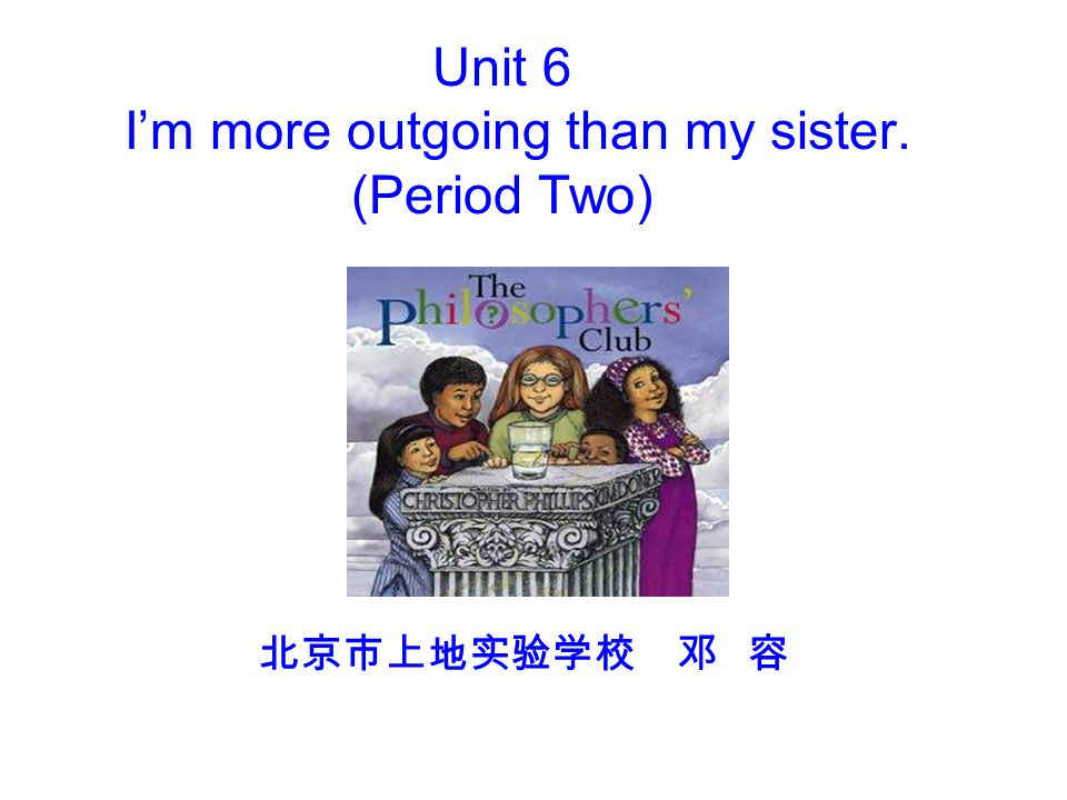 Unit 6 I'm more outgoing than my sister. (Period Two) 北京市上地实验学校 邓 容