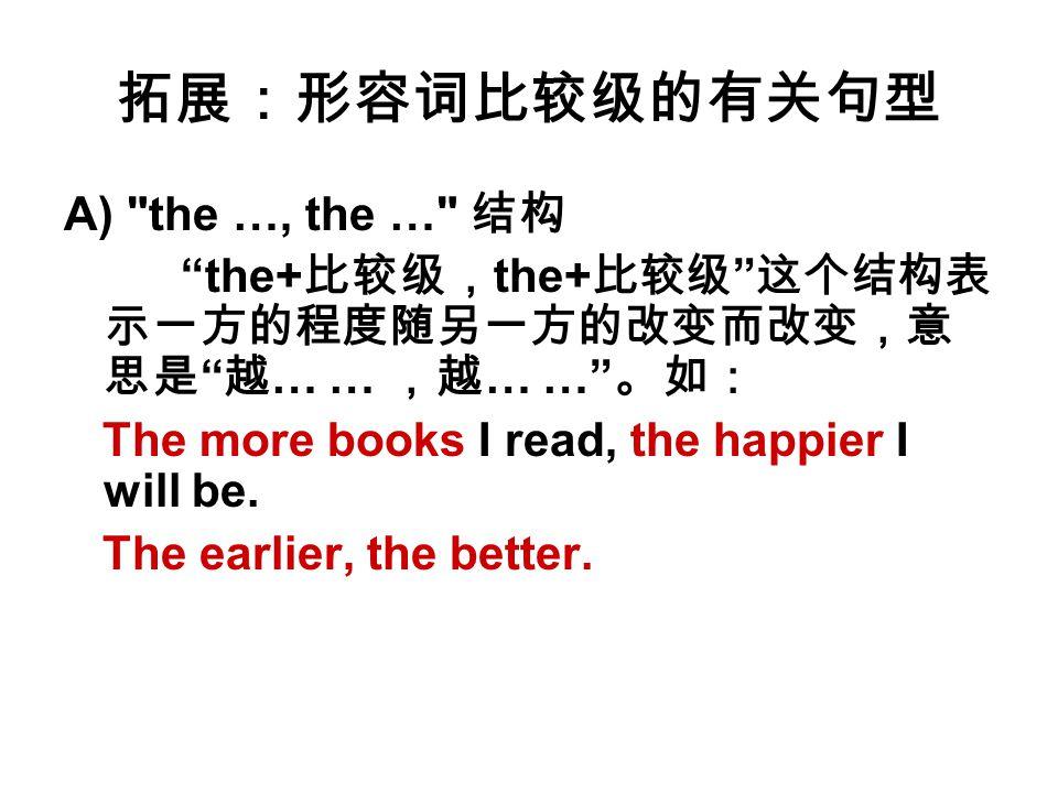 拓展:形容词比较级的有关句型 A) the …, the … 结构 the+ 比较级, the+ 比较级 这个结构表 示一方的程度随另一方的改变而改变,意 思是 越 … … ,越 … … 。如: The more books I read, the happier I will be.