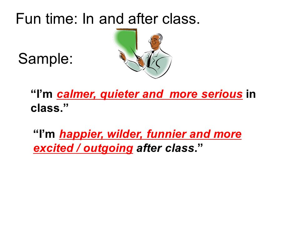 I'm calmer, quieter and more serious in class. I'm happier, wilder, funnier and more excited / outgoing after class. Fun time: In and after class.