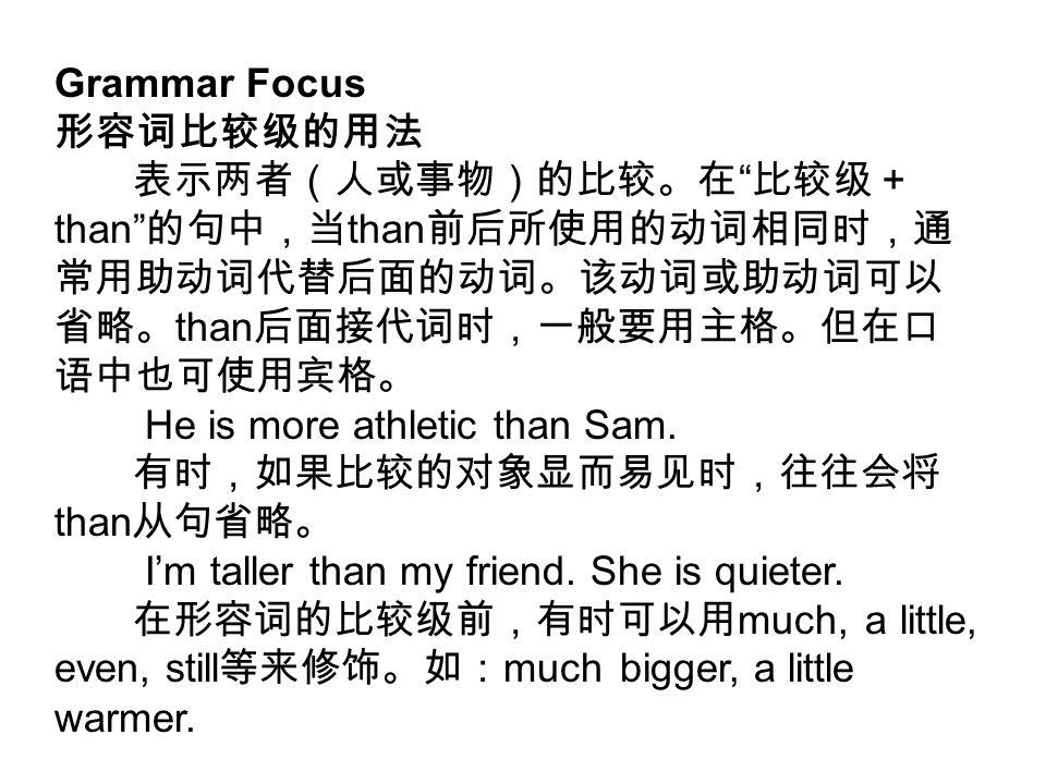 Grammar Focus 形容词比较级的用法 表示两者(人或事物)的比较。在 比较级+ than 的句中,当 than 前后所使用的动词相同时,通 常用助动词代替后面的动词。该动词或助动词可以 省略。 than 后面接代词时,一般要用主格。但在口 语中也可使用宾格。 He is more athletic than Sam.