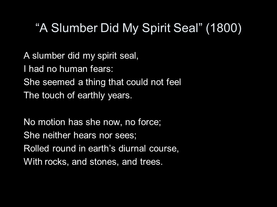 """A Slumber Did My Spirit Seal"" (1800) A slumber did my spirit seal, I had no human fears: She seemed a thing that could not feel The touch of earthly"