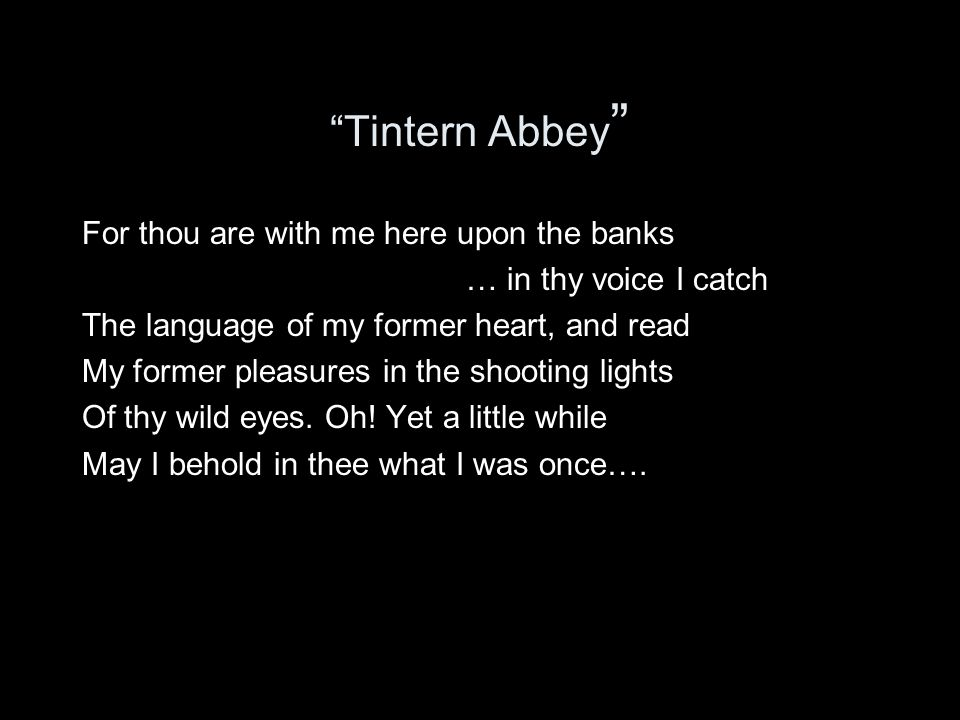 """Tintern Abbey "" For thou are with me here upon the banks … in thy voice I catch The language of my former heart, and read My former pleasures in the"