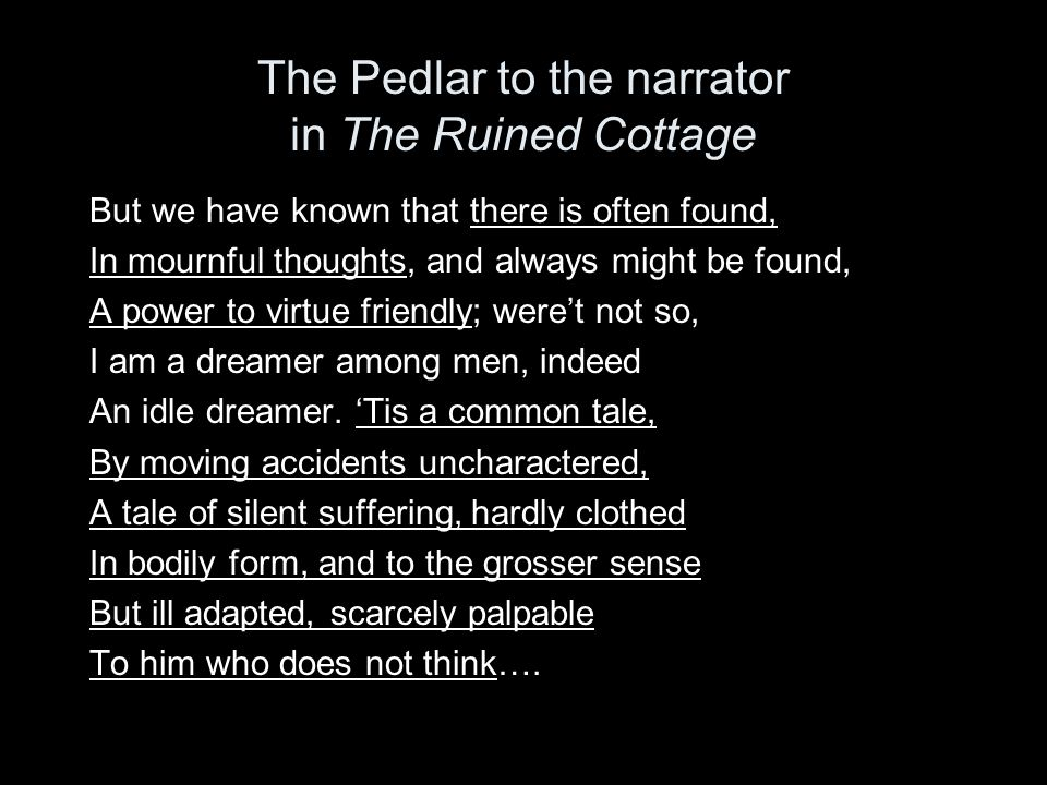 The Pedlar to the narrator in The Ruined Cottage But we have known that there is often found, In mournful thoughts, and always might be found, A power