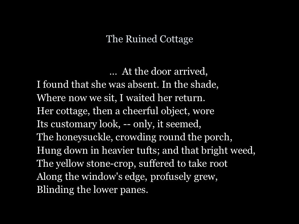 The Ruined Cottage … At the door arrived, I found that she was absent. In the shade, Where now we sit, I waited her return. Her cottage, then a cheerf