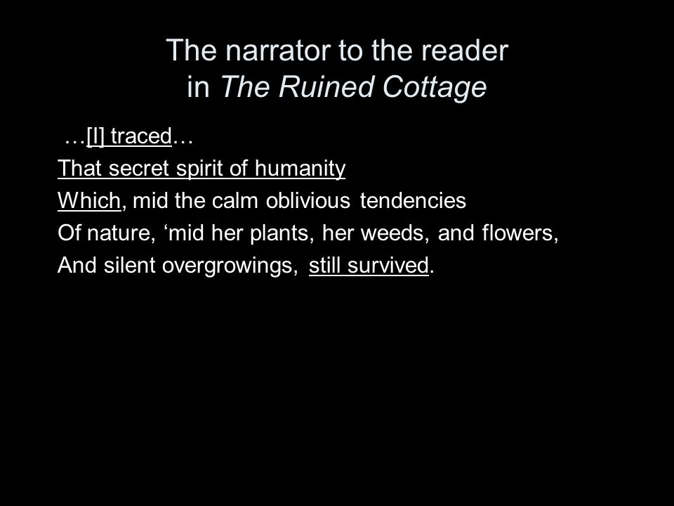 The narrator to the reader in The Ruined Cottage …[I] traced… That secret spirit of humanity Which, mid the calm oblivious tendencies Of nature, 'mid