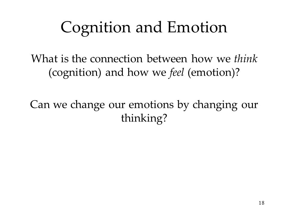 18 Cognition and Emotion What is the connection between how we think (cognition) and how we feel (emotion).