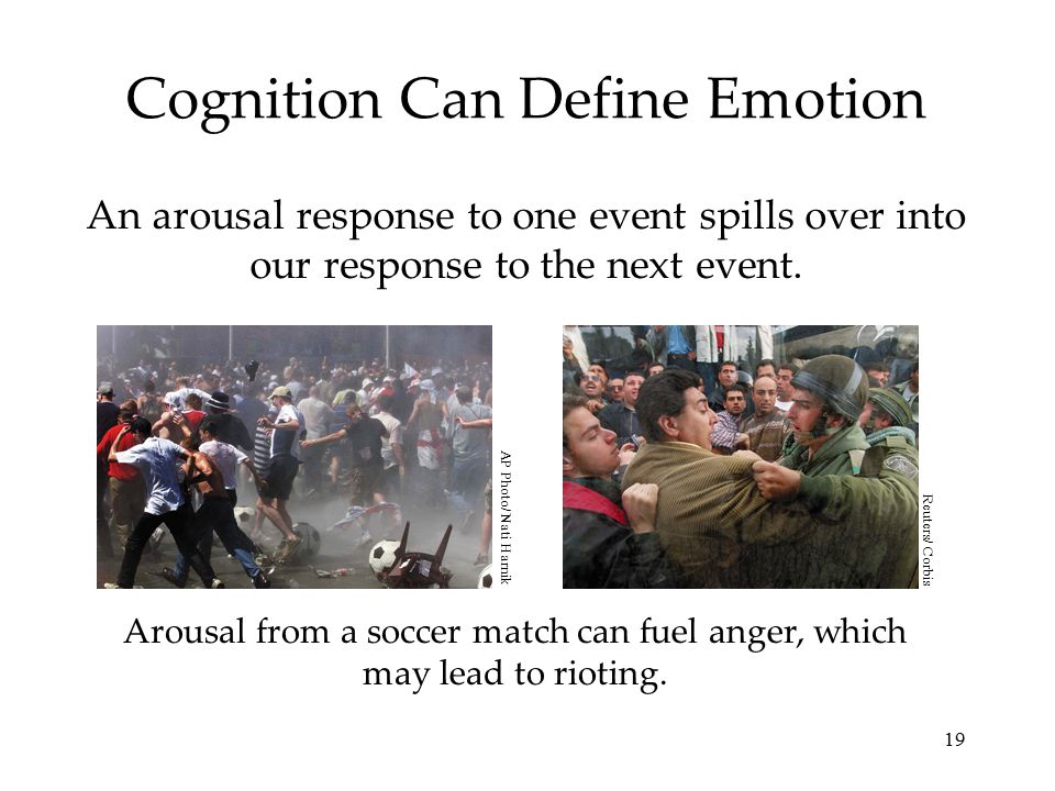 19 Cognition Can Define Emotion An arousal response to one event spills over into our response to the next event. Arousal from a soccer match can fuel