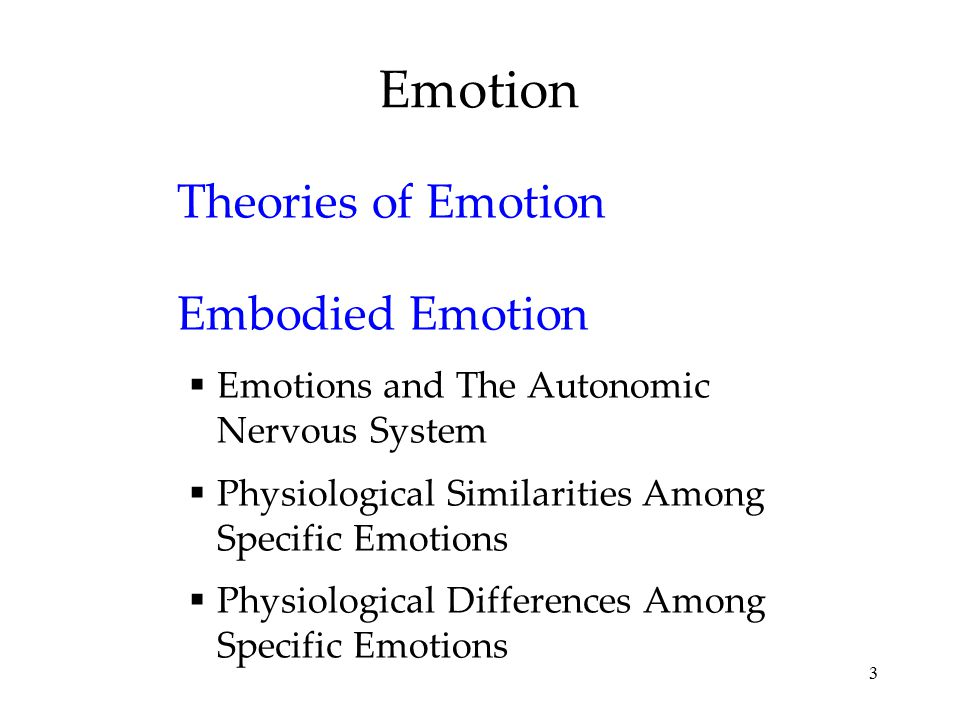 3 Emotion Theories of Emotion Embodied Emotion  Emotions and The Autonomic Nervous System  Physiological Similarities Among Specific Emotions  Phys