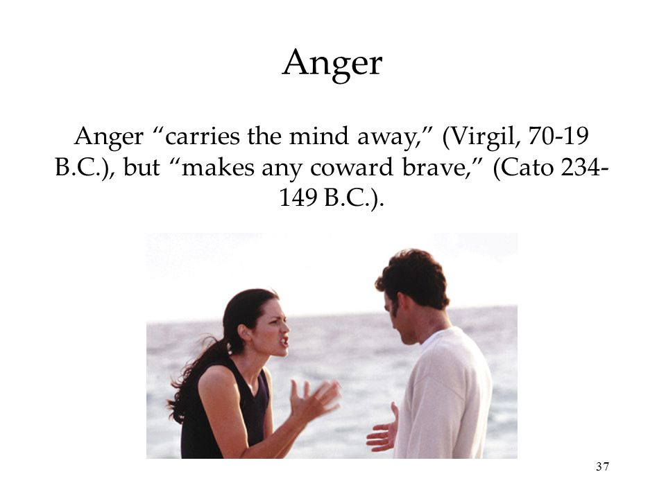 37 Anger Anger carries the mind away, (Virgil, 70-19 B.C.), but makes any coward brave, (Cato 234- 149 B.C.).