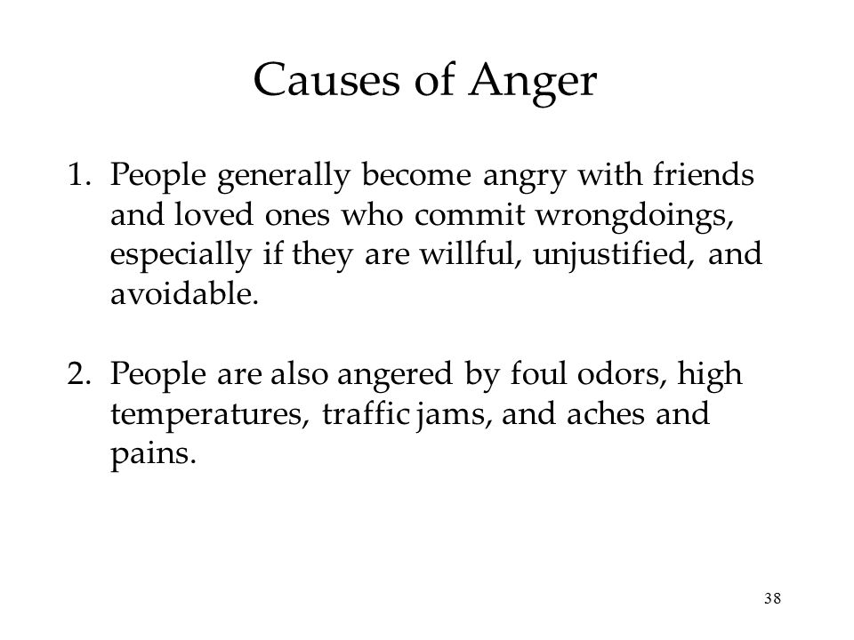38 Causes of Anger 1.People generally become angry with friends and loved ones who commit wrongdoings, especially if they are willful, unjustified, and avoidable.