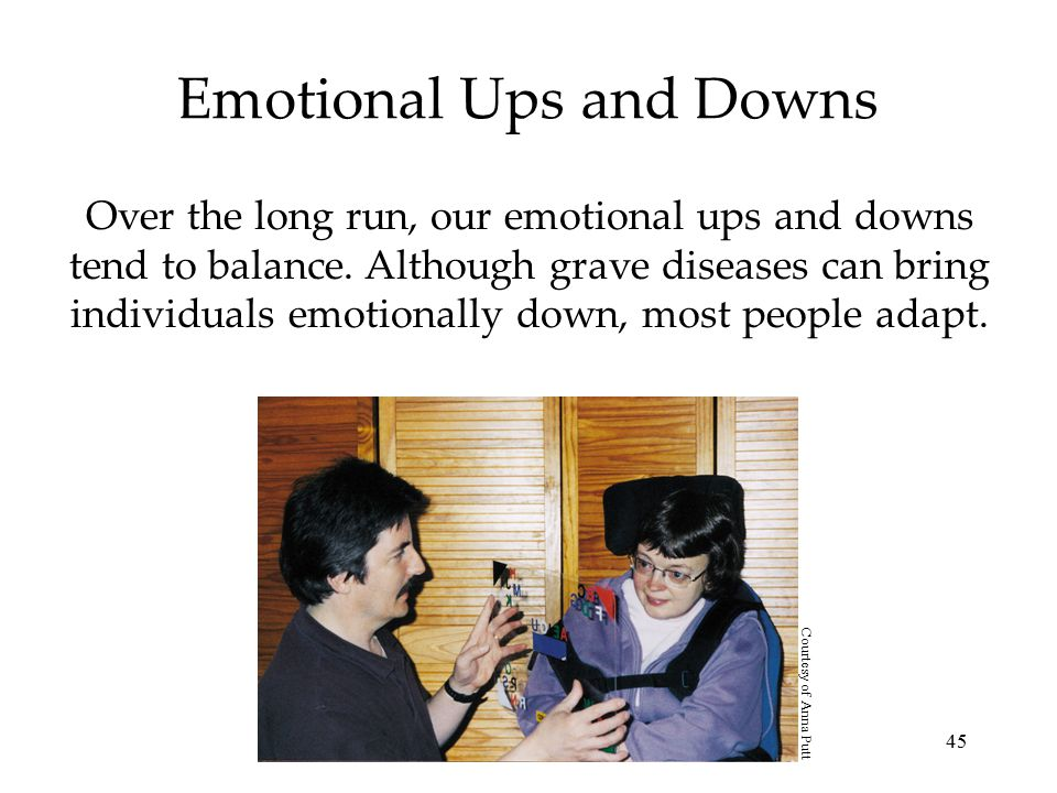 45 Emotional Ups and Downs Over the long run, our emotional ups and downs tend to balance.
