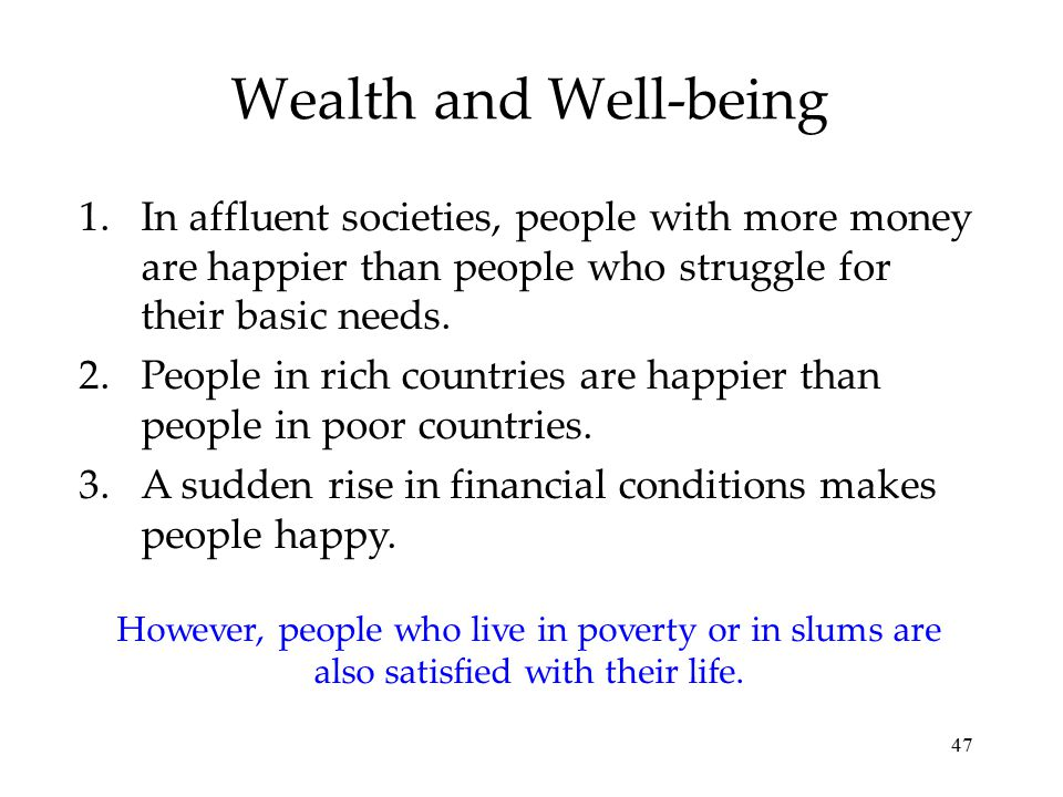 47 Wealth and Well-being 1.In affluent societies, people with more money are happier than people who struggle for their basic needs. 2.People in rich