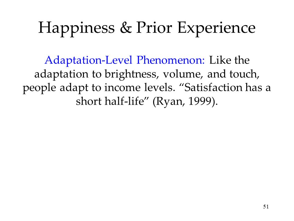 "51 Happiness & Prior Experience Adaptation-Level Phenomenon: Like the adaptation to brightness, volume, and touch, people adapt to income levels. ""Sat"