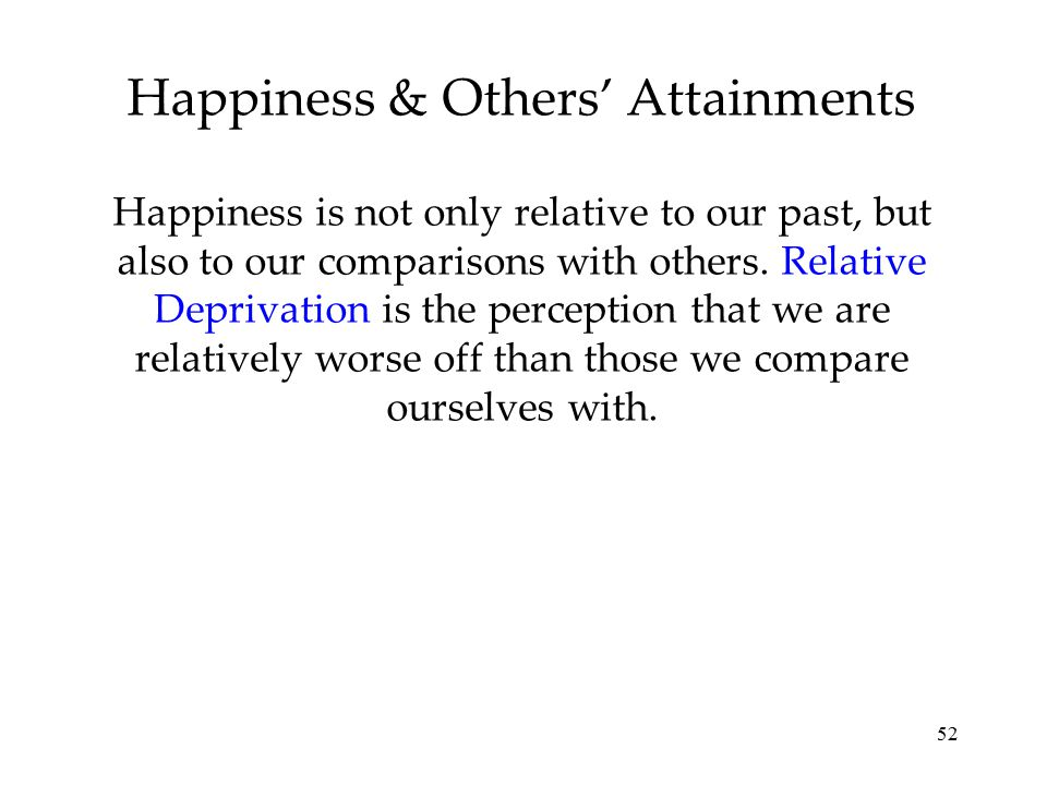 52 Happiness is not only relative to our past, but also to our comparisons with others. Relative Deprivation is the perception that we are relatively