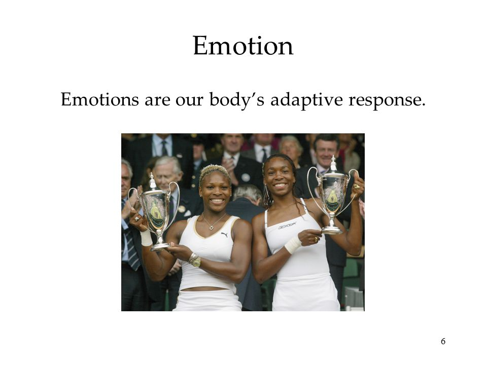 6 Emotion Emotions are our body's adaptive response.