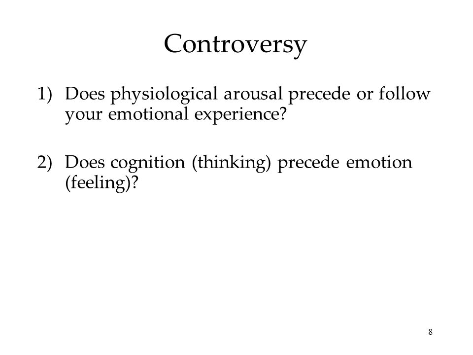 8 Controversy 1)Does physiological arousal precede or follow your emotional experience.