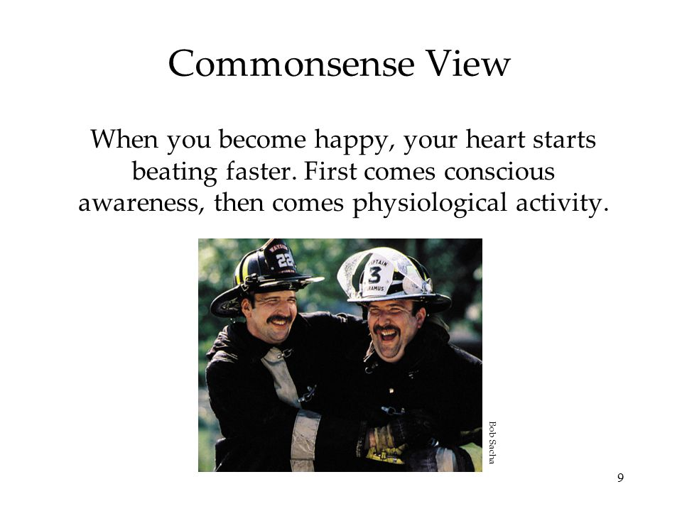 9 Commonsense View When you become happy, your heart starts beating faster. First comes conscious awareness, then comes physiological activity. Bob Sa