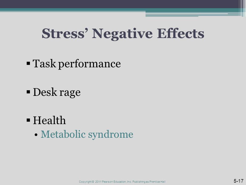 Stress' Negative Effects  Task performance  Desk rage  Health Metabolic syndrome Copyright © 2011 Pearson Education, Inc.