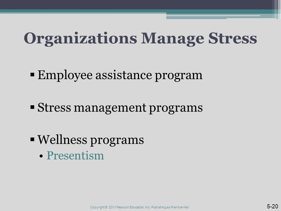 Organizations Manage Stress  Employee assistance program  Stress management programs  Wellness programs Presentism Copyright © 2011 Pearson Education, Inc.
