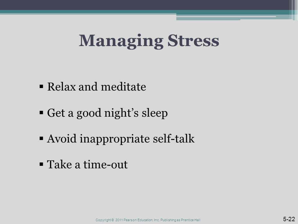 Managing Stress  Relax and meditate  Get a good night's sleep  Avoid inappropriate self-talk  Take a time-out Copyright © 2011 Pearson Education, Inc.