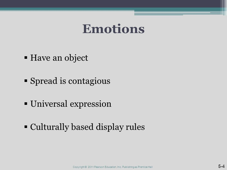 Emotions  Have an object  Spread is contagious  Universal expression  Culturally based display rules Copyright © 2011 Pearson Education, Inc.