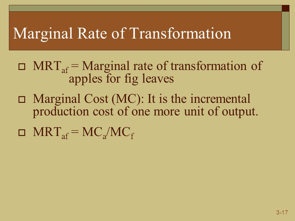3-17 Marginal Rate of Transformation  MRT af = Marginal rate of transformation of apples for fig leaves  Marginal Cost (MC): It is the incremental p