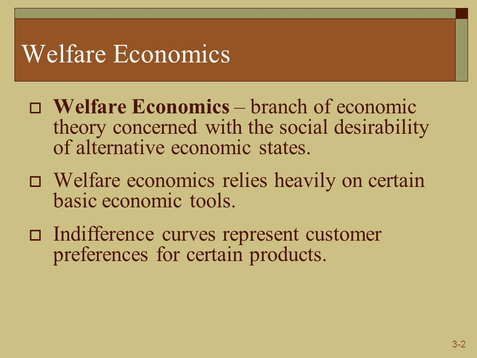 3-2 Welfare Economics  Welfare Economics – branch of economic theory concerned with the social desirability of alternative economic states.