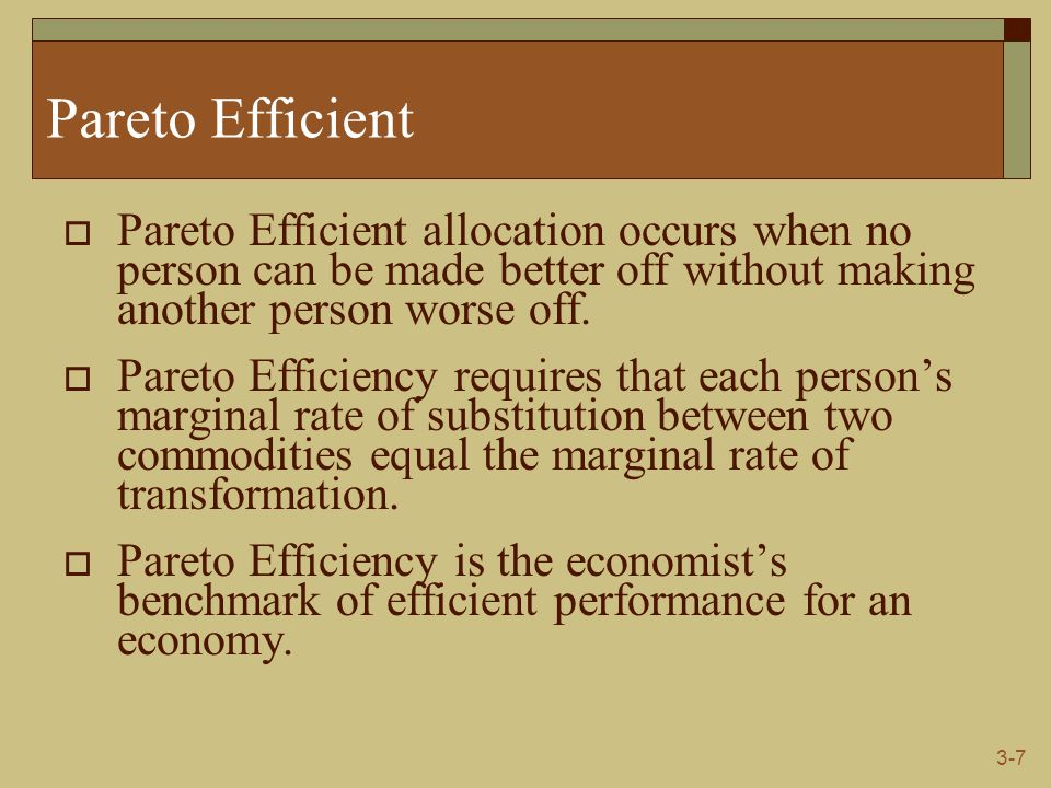 3-7 Pareto Efficient  Pareto Efficient allocation occurs when no person can be made better off without making another person worse off.