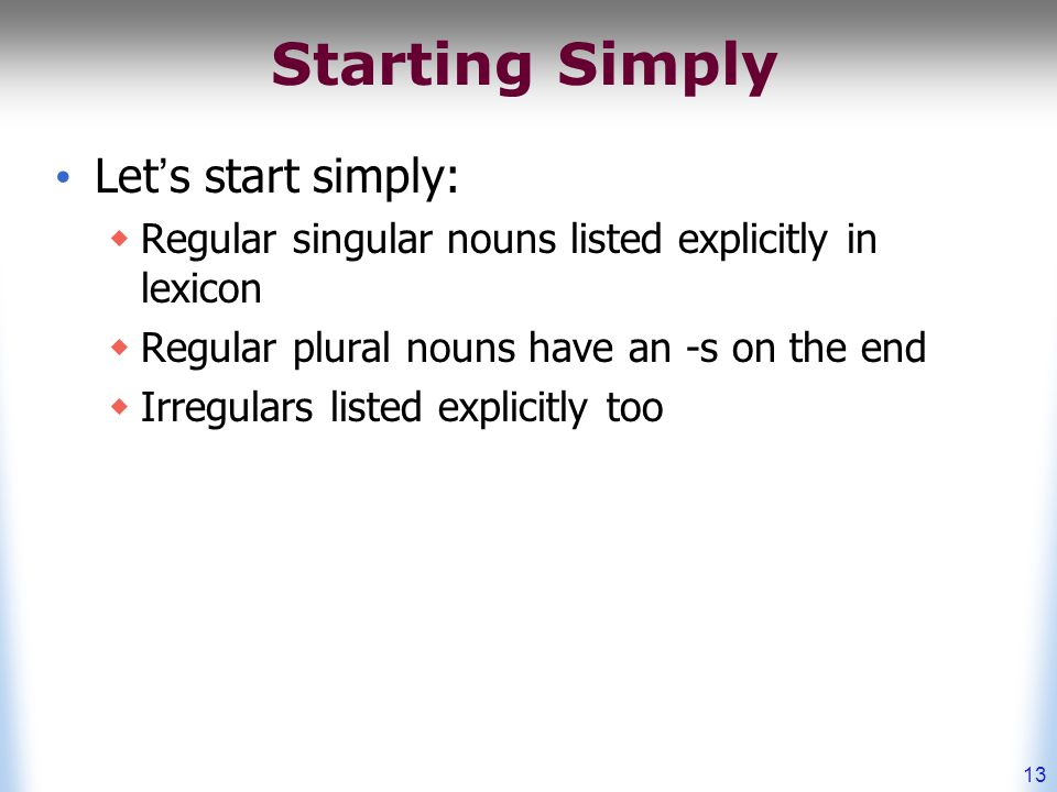 13 Starting Simply Let's start simply:  Regular singular nouns listed explicitly in lexicon  Regular plural nouns have an -s on the end  Irregulars listed explicitly too