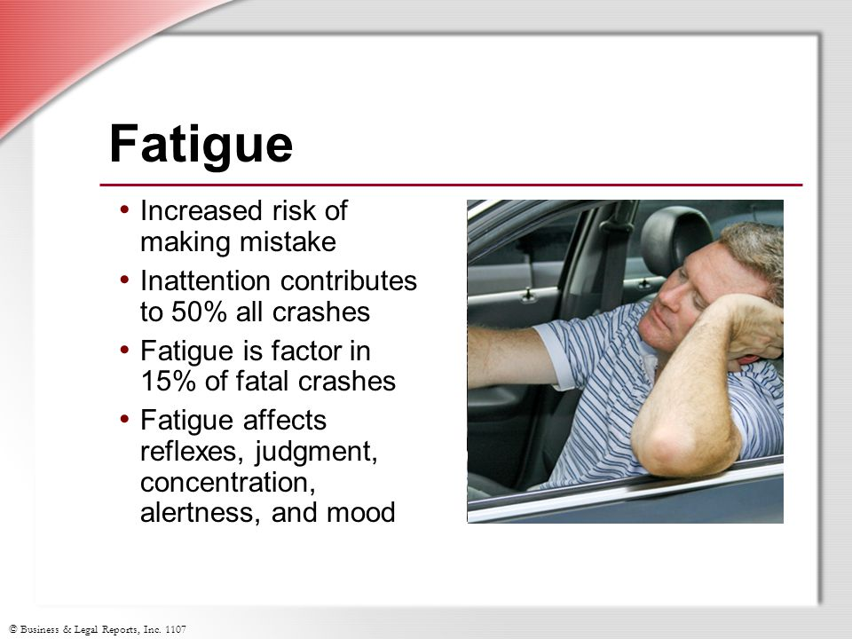 © Business & Legal Reports, Inc. 1107 Fatigue Increased risk of making mistake Inattention contributes to 50% all crashes Fatigue is factor in 15% of