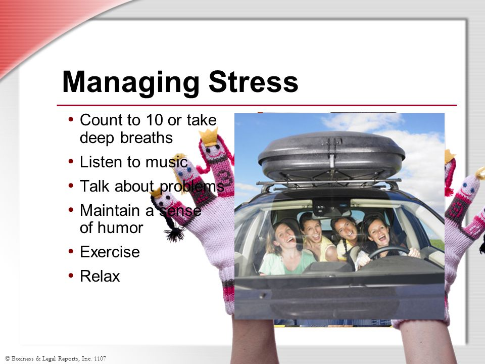 © Business & Legal Reports, Inc. 1107 Managing Stress Count to 10 or take deep breaths Listen to music Talk about problems Maintain a sense of humor E