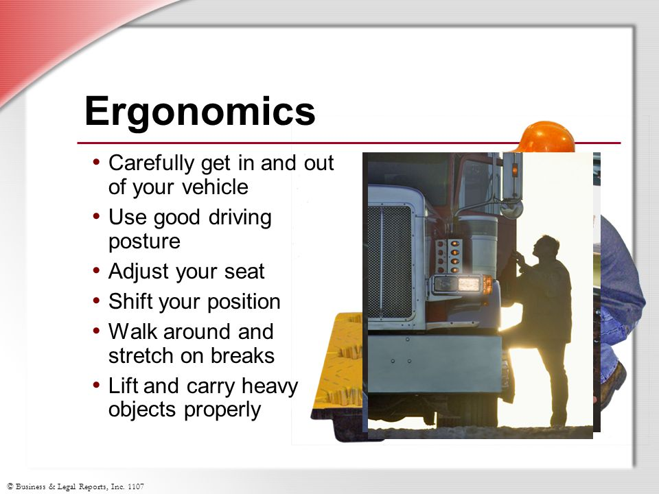 © Business & Legal Reports, Inc. 1107 Ergonomics Carefully get in and out of your vehicle Use good driving posture Adjust your seat Shift your positio