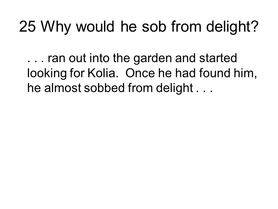 25 Why would he sob from delight?...ran out into the garden and started looking for Kolia.