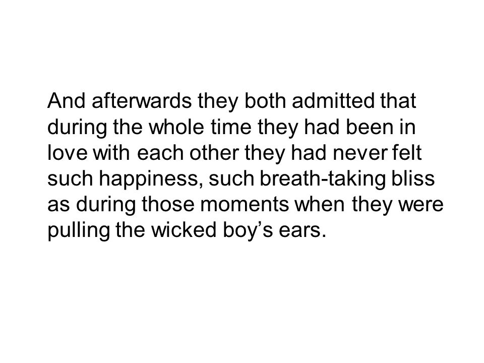 And afterwards they both admitted that during the whole time they had been in love with each other they had never felt such happiness, such breath-taking bliss as during those moments when they were pulling the wicked boy's ears.