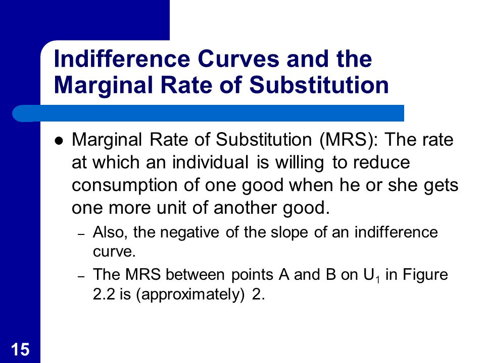 15 Indifference Curves and the Marginal Rate of Substitution Marginal Rate of Substitution (MRS): The rate at which an individual is willing to reduce