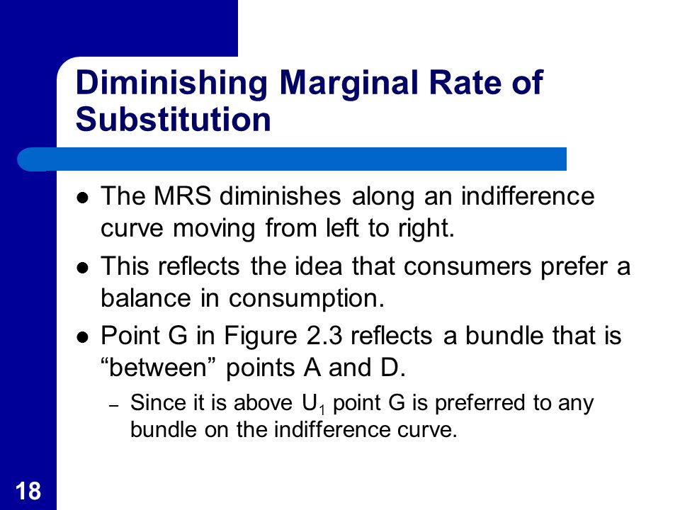18 Diminishing Marginal Rate of Substitution The MRS diminishes along an indifference curve moving from left to right. This reflects the idea that con