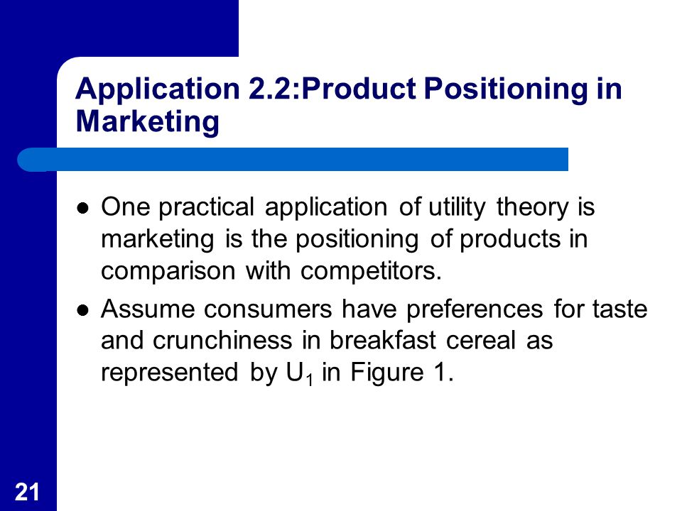 21 Application 2.2:Product Positioning in Marketing One practical application of utility theory is marketing is the positioning of products in compari