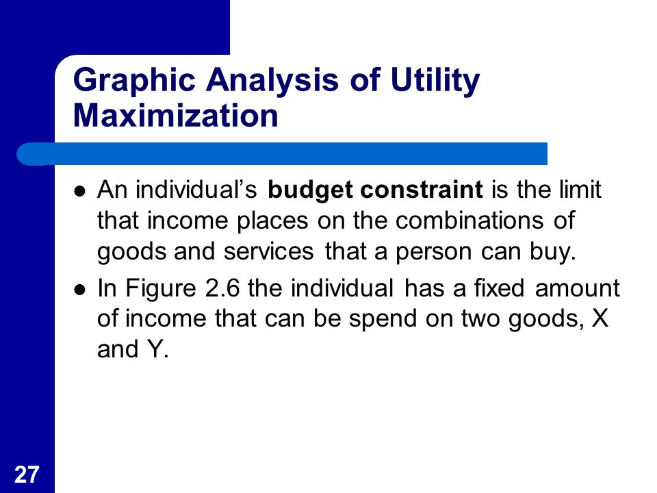 27 Graphic Analysis of Utility Maximization An individual's budget constraint is the limit that income places on the combinations of goods and service