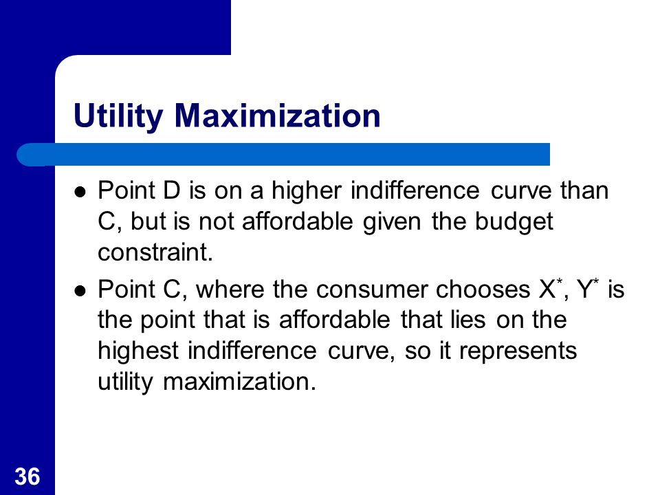 36 Utility Maximization Point D is on a higher indifference curve than C, but is not affordable given the budget constraint.