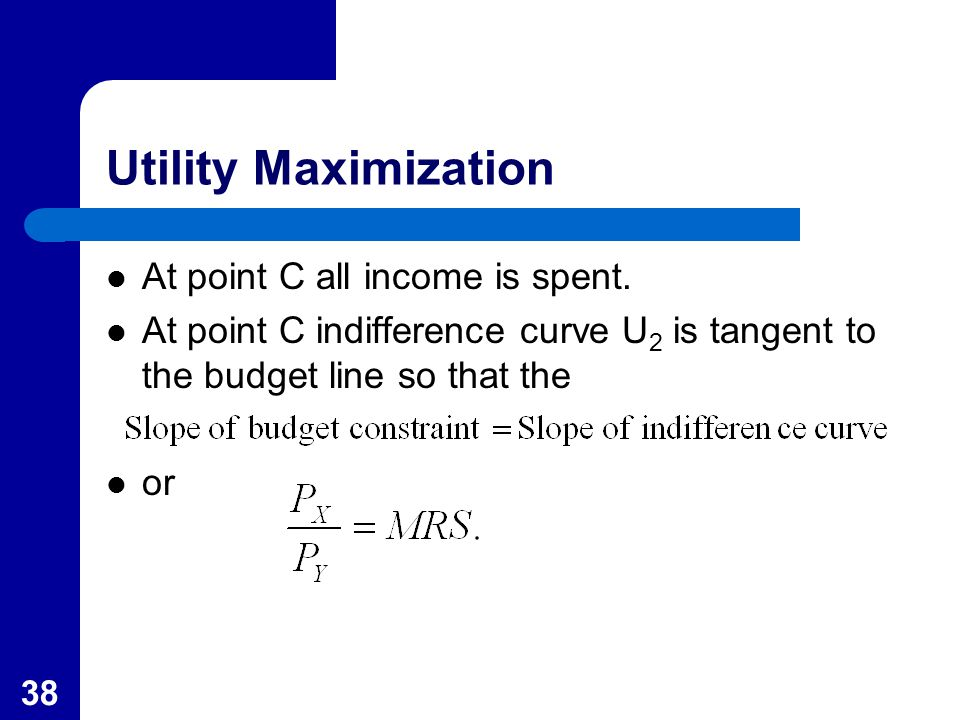 38 Utility Maximization At point C all income is spent. At point C indifference curve U 2 is tangent to the budget line so that the or