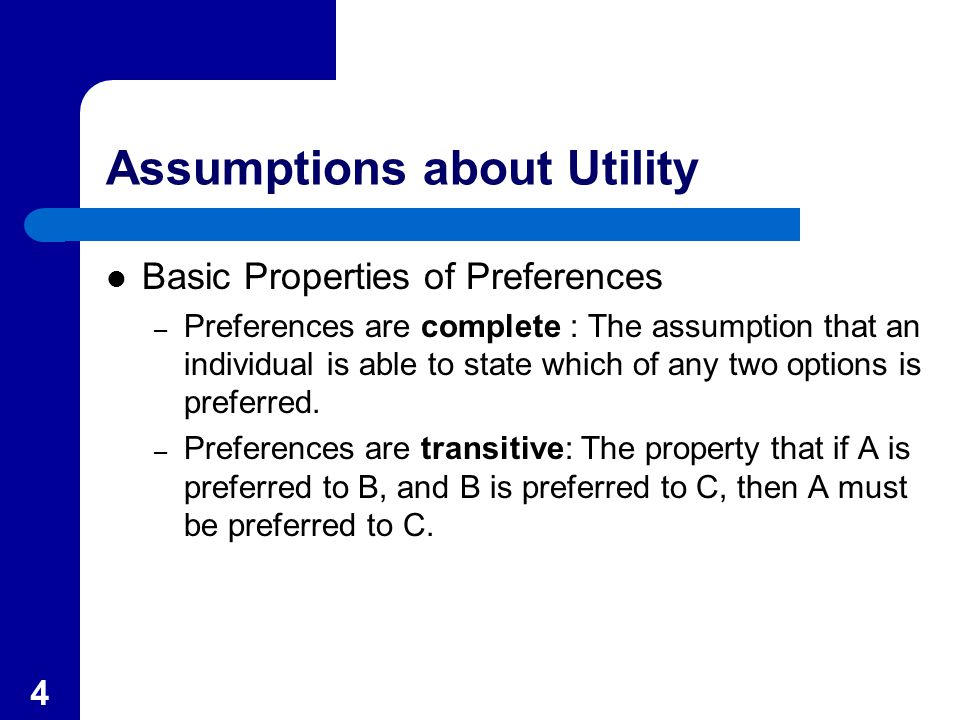 4 Assumptions about Utility Basic Properties of Preferences – Preferences are complete : The assumption that an individual is able to state which of any two options is preferred.