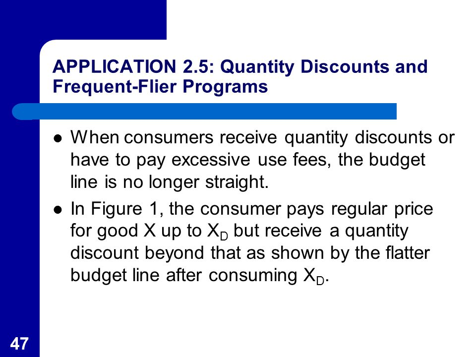 47 APPLICATION 2.5: Quantity Discounts and Frequent-Flier Programs When consumers receive quantity discounts or have to pay excessive use fees, the budget line is no longer straight.