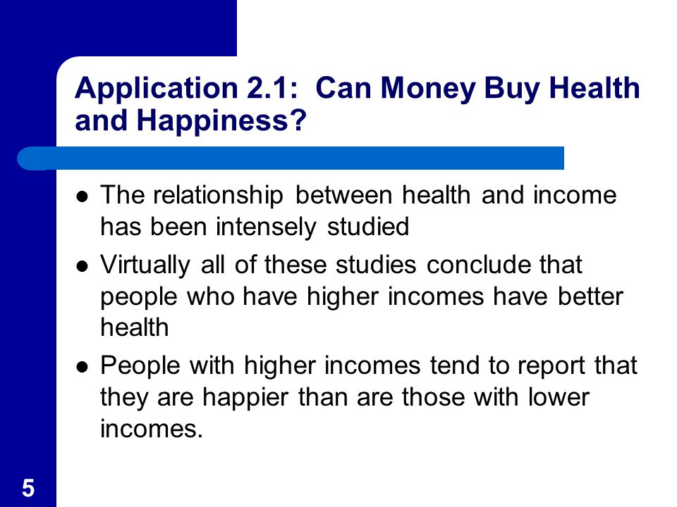 5 Application 2.1: Can Money Buy Health and Happiness? The relationship between health and income has been intensely studied Virtually all of these st