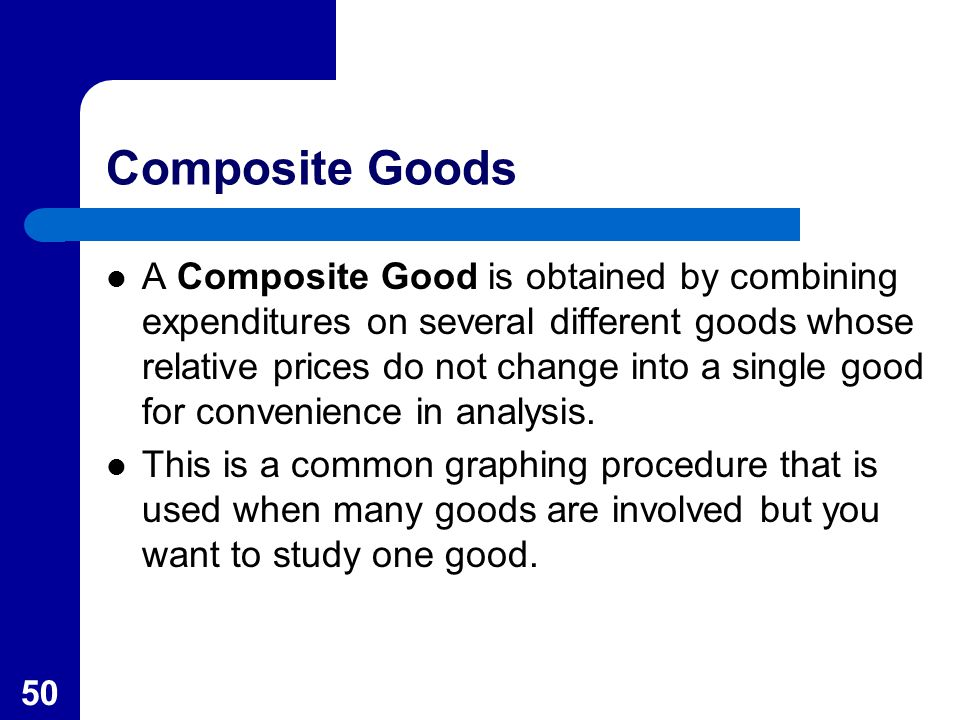 50 Composite Goods A Composite Good is obtained by combining expenditures on several different goods whose relative prices do not change into a single good for convenience in analysis.