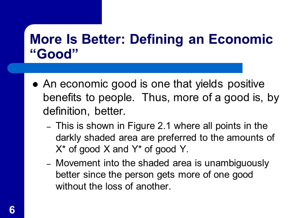 "6 More Is Better: Defining an Economic ""Good"" An economic good is one that yields positive benefits to people. Thus, more of a good is, by definition,"