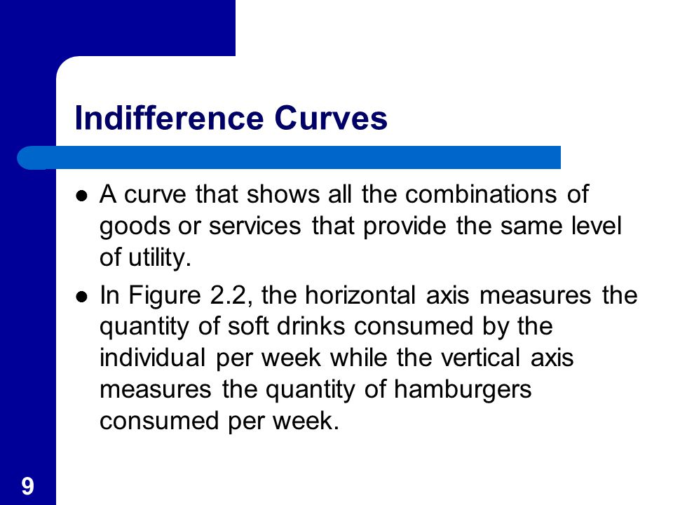 9 Indifference Curves A curve that shows all the combinations of goods or services that provide the same level of utility.