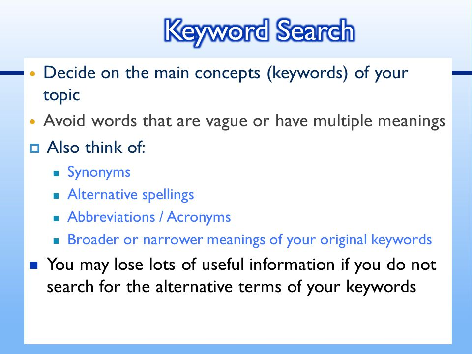 Decide on the main concepts (keywords) of your topic Avoid words that are vague or have multiple meanings  Also think of: Synonyms Alternative spellings Abbreviations / Acronyms Broader or narrower meanings of your original keywords You may lose lots of useful information if you do not search for the alternative terms of your keywords