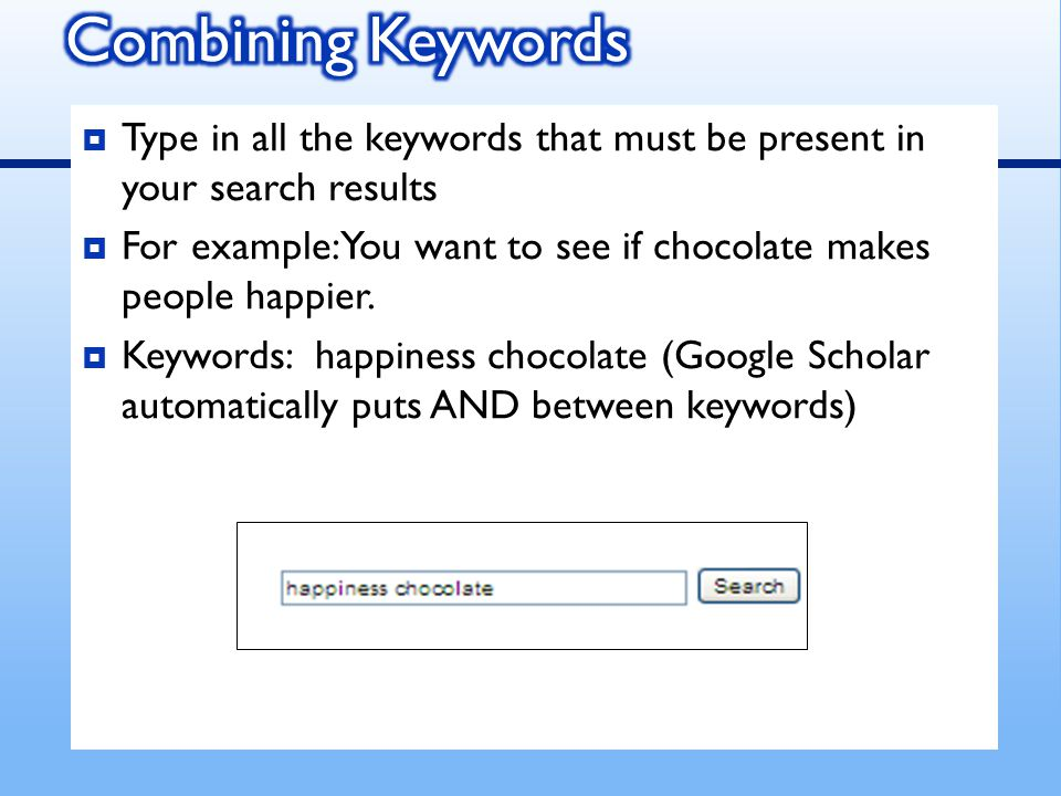  Type in all the keywords that must be present in your search results  For example: You want to see if chocolate makes people happier.